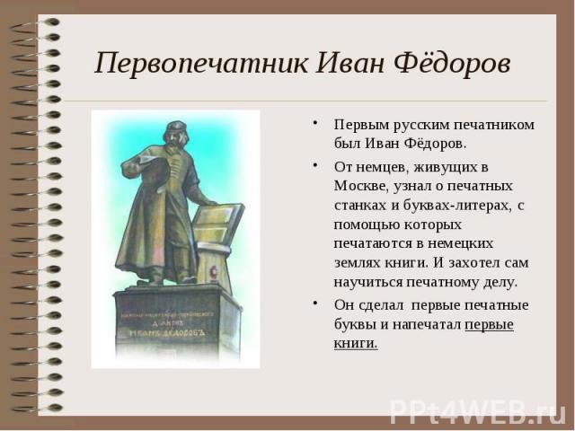Первопечатник Иван Фёд оров Первым русским печатником был Иван Фёдоров. От немцев, живущих в Москве, узнал о печатных станках и буквах-литерах, с помощью которых печатаются в немецких землях книги. И захотел сам научиться печатному делу. Он сделал п…