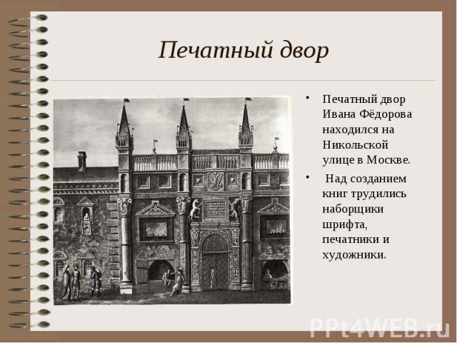 Печатный двор Печатный двор Ивана Фёдорова находился на Никольской улице в Москве. Над созданием книг трудились наборщики шрифта, печатники и художники.