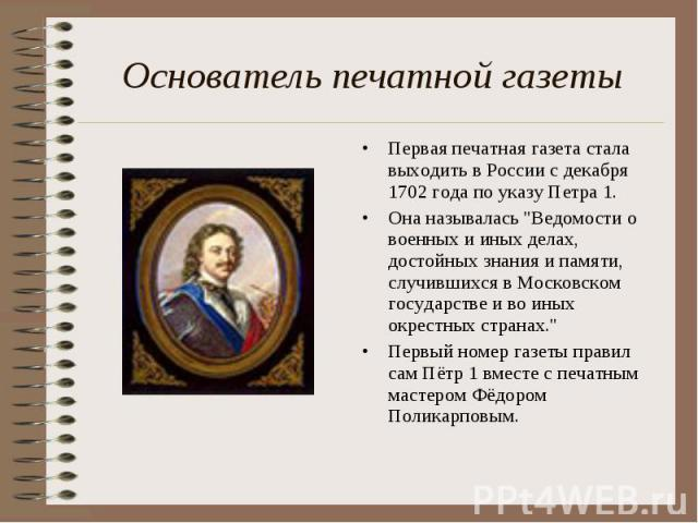 Основатель печатной газеты Первая печатная газета стала выходить в России с декабря 1702 года по указу Петра 1. Она называлась