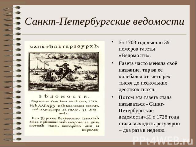 Санкт-Петербургские ведомости За 1703 год вышло 39 номеров газеты «Ведомости». Газета часто меняла своё название, тираж её колебался от четырёх тысяч до нескольких десятков тысяч. Потом эта газета стала называться «Санкт-Петербургские ведомости».И с…