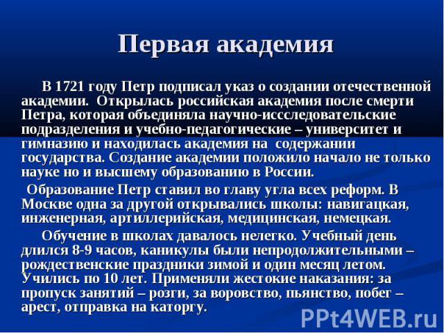Первая академия В 1721 году Петр подписал указ о создании отечественной академии. Открылась российская академия после смерти Петра, которая объединяла научно-иссследовательские подразделения и учебно-педагогические – университет и гимназию и находил…