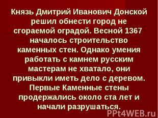 Князь Дмитрий Иванович Донской решил обнести город не сгораемой оградой. Весной