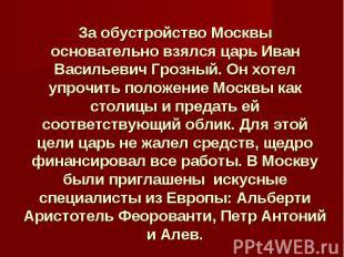 За обустройство Москвы основательно взялся царь Иван Васильевич Грозный. Он хоте