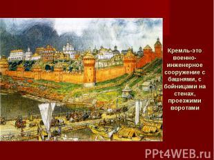 Кремль-это военно-инженерное сооружение с башнями, с бойницами на стенах, проезж