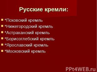 Русские кремли: *Псковский кремль *Нижегородский кремль *Астраханский кремль *Бо