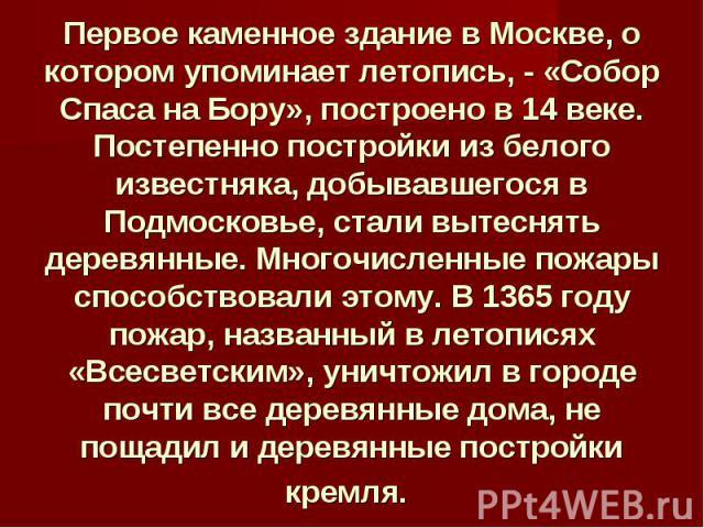 Первое каменное здание в Москве, о котором упоминает летопись, - «Собор Спаса на Бору», построено в 14 веке. Постепенно постройки из белого известняка, добывавшегося в Подмосковье, стали вытеснять деревянные. Многочисленные пожары способствовали это…