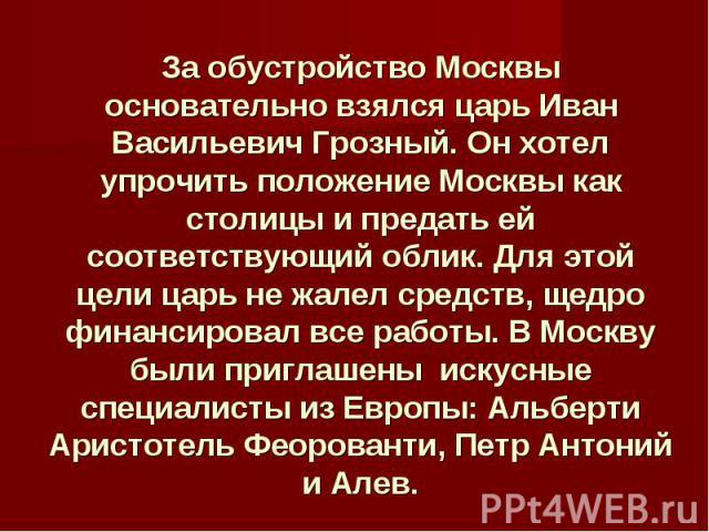 За обустройство Москвы основательно взялся царь Иван Васильевич Грозный. Он хотел упрочить положение Москвы как столицы и предать ей соответствующий облик. Для этой цели царь не жалел средств, щедро финансировал все работы. В Москву были приглашены …