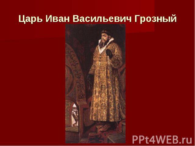 Царь Иван Васильевич Грозный