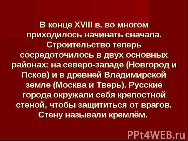 В конце XVIII в. во многом приходилось начинать сначала. Строительство теперь сосредоточилось в двух основных районах: на северо-западе (Новгород и Псков) и в древней Владимирской земле (Москва и Тверь). Русские города окружали себя крепостной стено…
