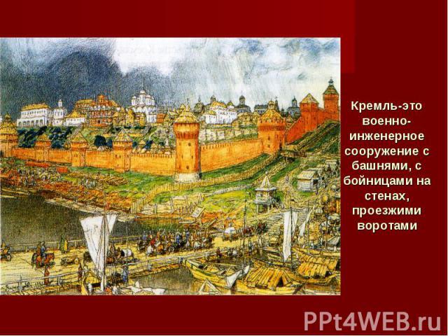Кремль-это военно-инженерное сооружение с башнями, с бойницами на стенах, проезжими воротами