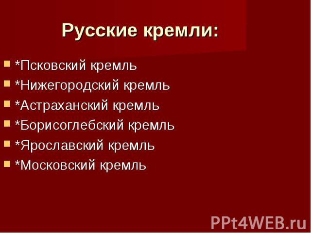 Русские кремли: *Псковский кремль *Нижегородский кремль *Астраханский кремль *Борисоглебский кремль *Ярославский кремль *Московский кремль