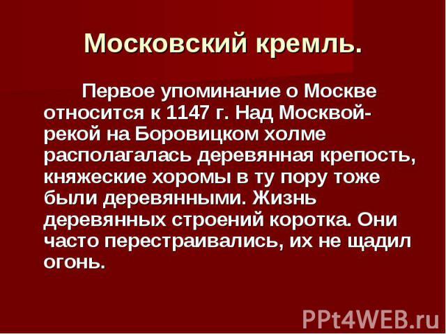 Московский кремль. Первое упоминание о Москве относится к 1147 г. Над Москвой-рекой на Боровицком холме располагалась деревянная крепость, княжеские хоромы в ту пору тоже были деревянными. Жизнь деревянных строений коротка. Они часто перестраивались…
