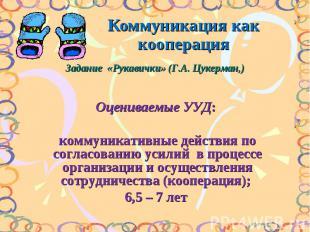 Коммуникация как кооперацияЗадание «Рукавички» (Г.А. Цукерман,) Оцениваемые УУД: