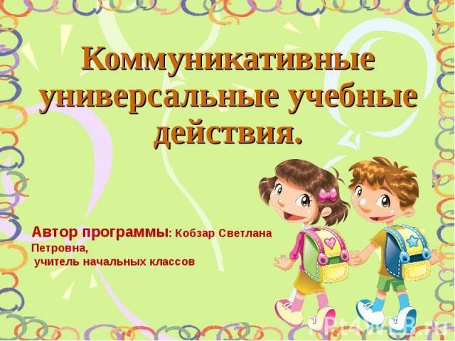 Коммуникативные универсальные учебные действия Автор программы: Кобзар Светлана Петровна, учитель начальных классов