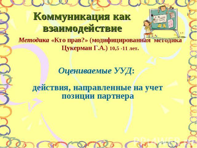 Коммуникация как взаимодействие Методика «Кто прав?» (модифицированная методика Цукерман Г.А.) 10,5 -11 лет. Оцениваемые УУД: действия, направленные на учет позиции партнера
