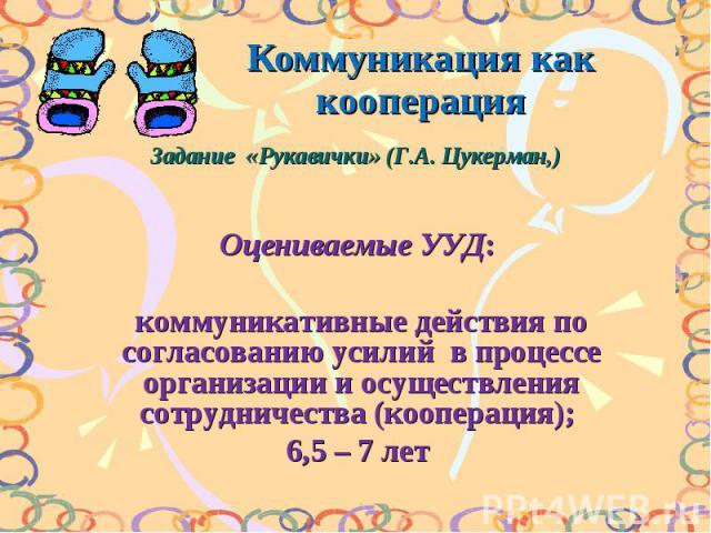 Коммуникация как кооперацияЗадание «Рукавички» (Г.А. Цукерман,) Оцениваемые УУД: коммуникативные действия по согласованию усилий в процессе организации и осуществления сотрудничества (кооперация); 6,5 – 7 лет
