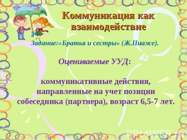 Коммуникация как взаимодействие Задание:«Братья и сестры» (Ж.Пиаже). Оцениваемые УУД: коммуникативные действия, направленные на учет позиции собеседника (партнера), возраст 6,5-7 лет.