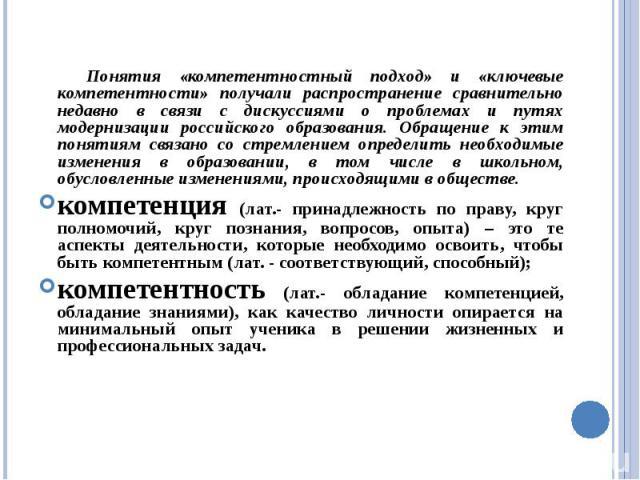 Понятия «компетентностный подход» и «ключевые компетентности» получали распространение сравнительно недавно в связи с дискуссиями о проблемах и путях модернизации российского образования. Обращение к этим понятиям связано со стремлением определить н…