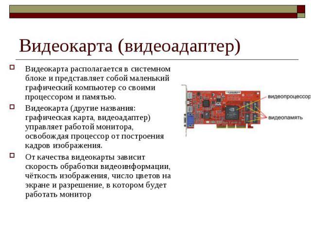 Видеокарта (видеоадаптер) Видеокарта располагается в системном блоке и представляет собой маленький графический компьютер со своими процессором и памятью. Видеокарта (другие названия: графическая карта, видеоадаптер) управляет работой монитора, осво…