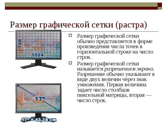 Размер графической сетки (растра) Размер графической сетки обычно представляется в форме произведения числа точек в горизонтальной строке на число строк. Размер графической сетки называется разрешением экрана. Разрешение обычно указывают в виде двух…