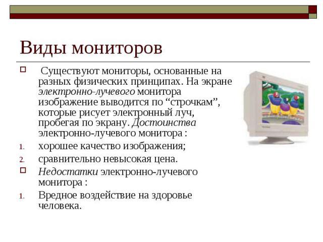 """Виды мониторов Существуют мониторы, основанные на разных физических принципах. На экране электронно-лучевого монитора изображение выводится по """"строчкам"""", которые рисует электронный луч, пробегая по экрану. Достоинства электронно-лучевого монитора …"""