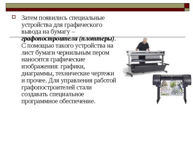 Затем появились специальные устройства для графического вывода на бумагу – графопостроители (плоттеры). С помощью такого устройства на лист бумаги чернильным пером наносятся графические изображения: графики, диаграммы, технические чертежи и прочее. …