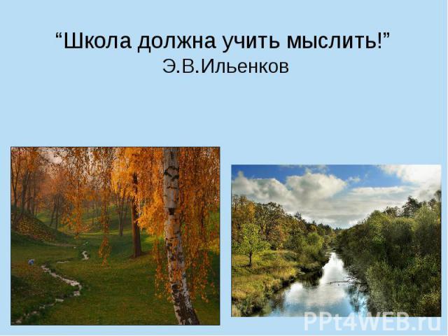 """""""Школа должна учить мыслить!"""" Э.В.Ильенков"""
