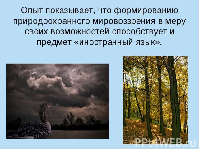 Опыт показывает, что формированию природоохранного мировоззрения в меру своих возможностей способствует и предмет «иностранный язык».