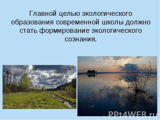 Главной целью экологического образования современной школы должно стать формирование экологического сознания.