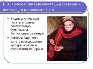 В. А. Гиляровский был блестящим знатоком и летописцем московского быта. В одном
