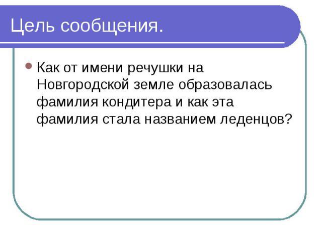Цель сообщения. Как от имени речушки на Новгородской земле образовалась фамилия кондитера и как эта фамилия стала названием леденцов?
