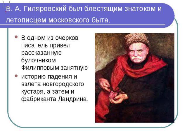 В. А. Гиляровский был блестящим знатоком и летописцем московского быта. В одном из очерков писатель привел рассказанную булочником Филипповым занятную историю падения и взлета новгородского кустаря, а затем и фабриканта Ландрина.