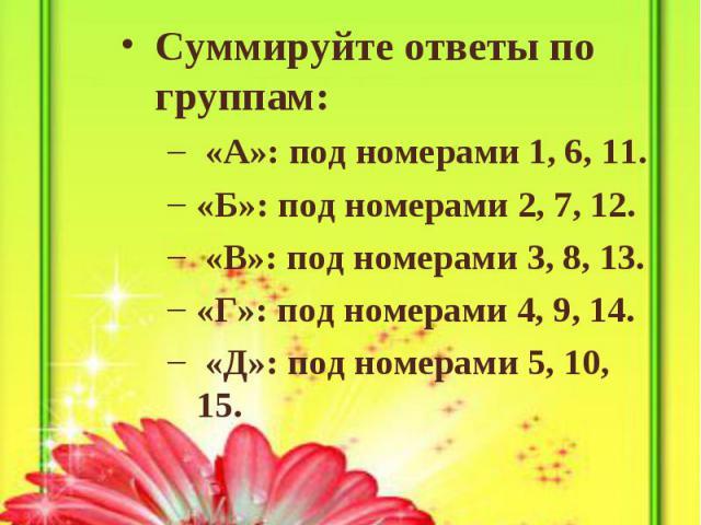 Обработка результатов теста: Суммируйте ответы по группам: «А»: под номерами 1, 6, 11. «Б»: под номерами 2, 7, 12. «В»: под номерами 3, 8, 13. «Г»: под номерами 4, 9, 14. «Д»: под номерами 5, 10, 15.