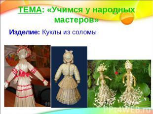 ТЕМА: «Учимся у народных мастеров» Изделие: Куклы из соломы