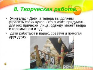 8. Творческая работа. Учитель: - Дети, а теперь вы должны украсить своих кукол.