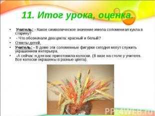 11. Итог урока, оценка. Учитель: - Какое символическое значение имела соломенная