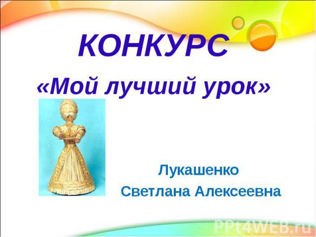 КОНКУРС «Мой лучший урок» Лукашенко Светлана Алексеевна