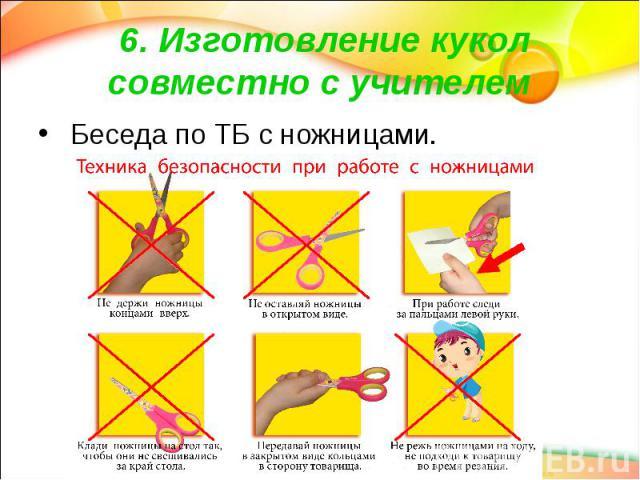 6. Изготовление кукол совместно с учителем Беседа по ТБ с ножницами.