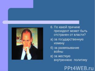 6. По какой причине президент может быть отстранен от власти? а) за государствен