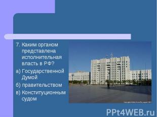 7. Каким органом представлена исполнительная власть в РФ? а) Государственной Дум