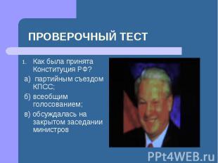 ПРОВЕРОЧНЫЙ ТЕСТ Как была принята Конституция РФ? а) партийным съездом КПСС; б)