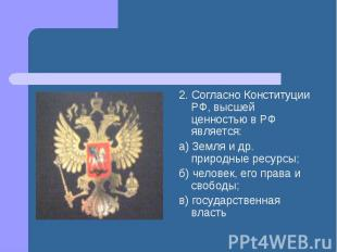 2. Согласно Конституции РФ, высшей ценностью в РФ является: а) Земля и др. приро
