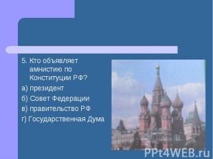 5. Кто объявляет амнистию по Конституции РФ? а) президент б) Совет Федерации в)