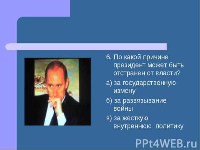 6. По какой причине президент может быть отстранен от власти? а) за государственную измену б) за развязывание войны в) за жесткую внутреннюю политику