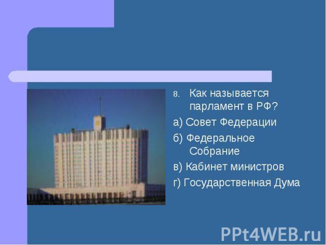 Как называется парламент в РФ? а) Совет Федерации б) Федеральное Собрание в) Кабинет министров г) Государственная Дума
