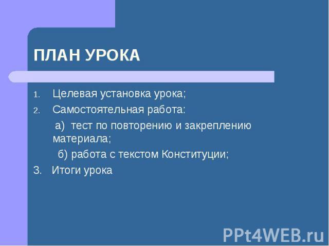 ПЛАН УРОКА Целевая установка урока; Самостоятельная работа: а) тест по повторению и закреплению материала; б) работа с текстом Конституции; 3. Итоги урока