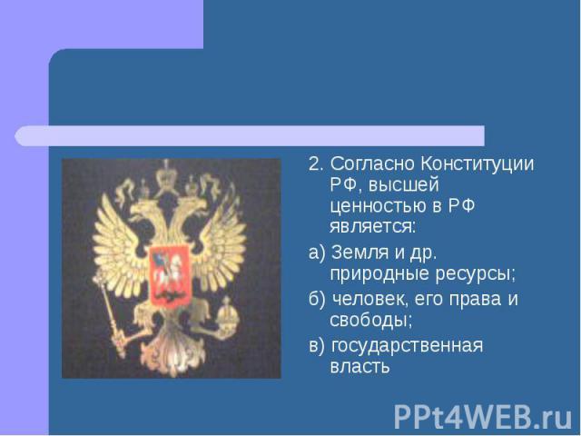2. Согласно Конституции РФ, высшей ценностью в РФ является: а) Земля и др. природные ресурсы; б) человек, его права и свободы; в) государственная власть
