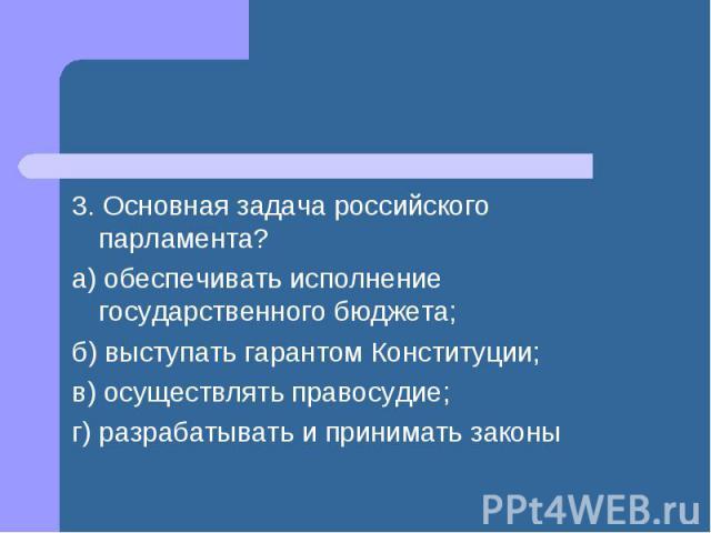 3. Основная задача российского парламента? а) обеспечивать исполнение государственного бюджета; б) выступать гарантом Конституции; в) осуществлять правосудие; г) разрабатывать и принимать законы