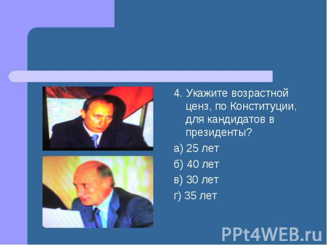 4. Укажите возрастной ценз, по Конституции, для кандидатов в президенты? а) 25 лет б) 40 лет в) 30 лет г) 35 лет