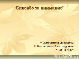 Спасибо за внимание! Заместитель директора Котова Алла Александровна 28.03.2012г